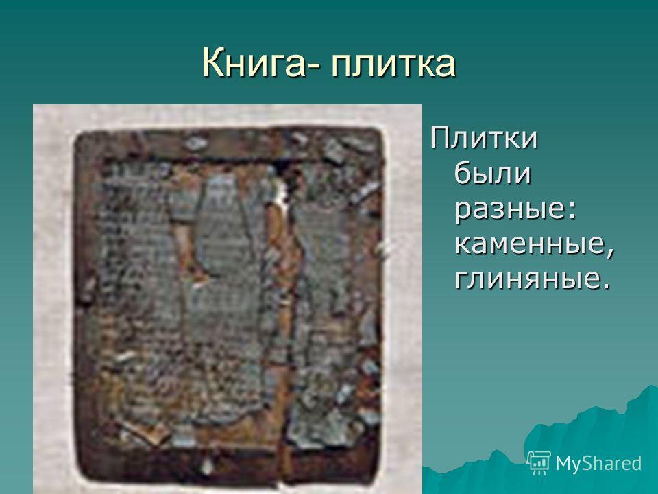 Книга- плитка Плитки были разные: каменные, глиняные.