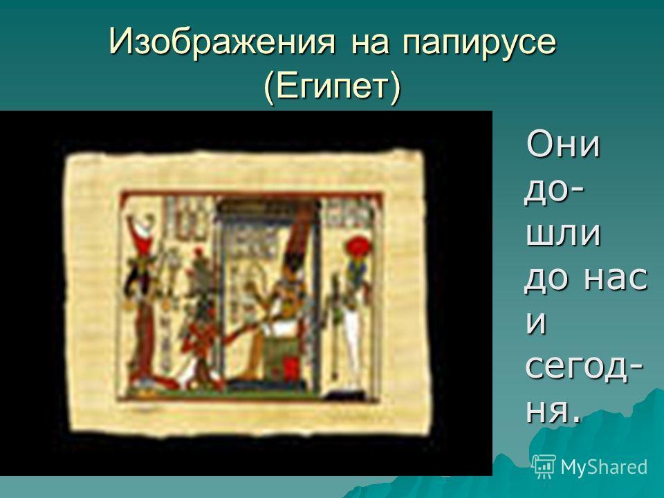 Изображения на папирусе (Египет) Они до- шли до нас и сегод- ня. Они до- шли до нас и сегод- ня.