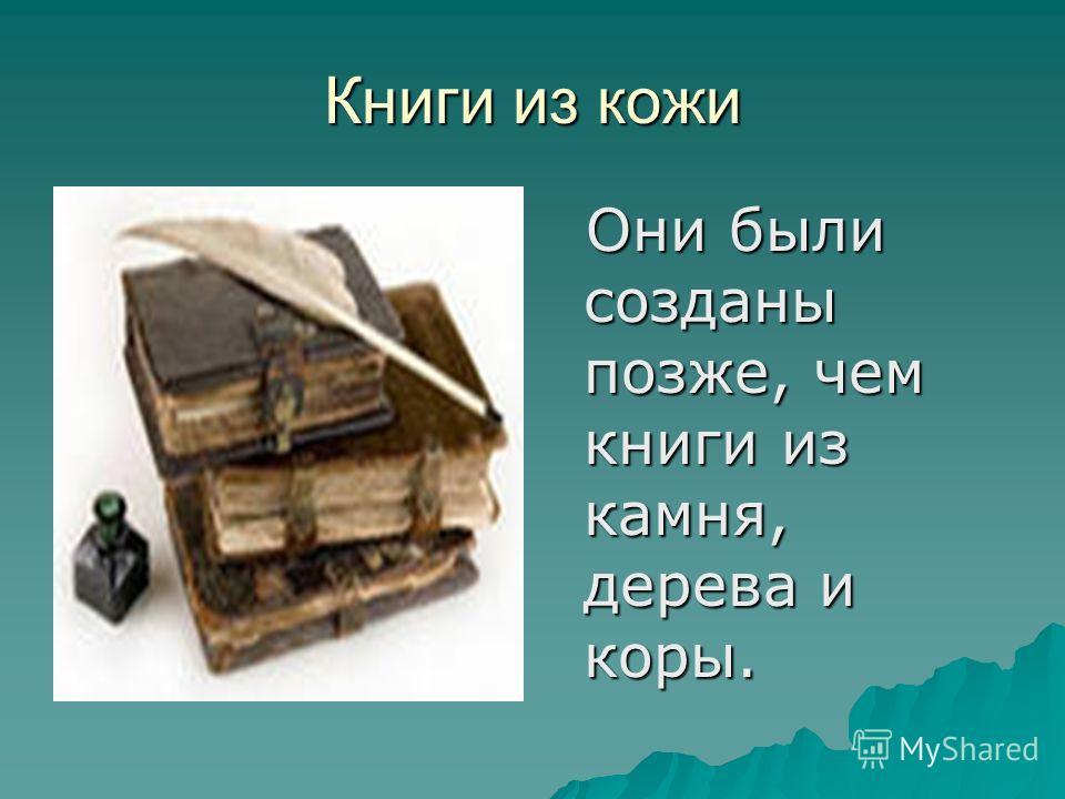 Книги из кожи Они были созданы позже, чем книги из камня, дерева и коры. Они были созданы позже, чем книги из камня, дерева и коры.