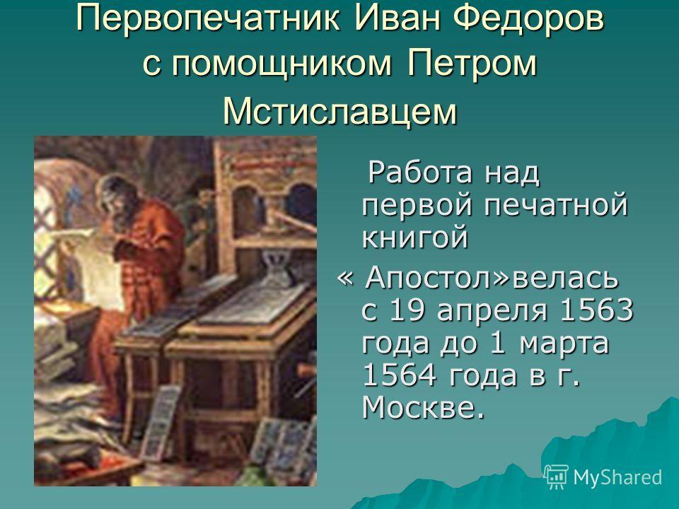 Первопечатник Иван Федоров с помощником Петром Мстиславцем Работа над первой печатной книгой Работа над первой печатной книгой « Апостол»велась с 19 апреля 1563 года до 1 марта 1564 года в г. Москве.