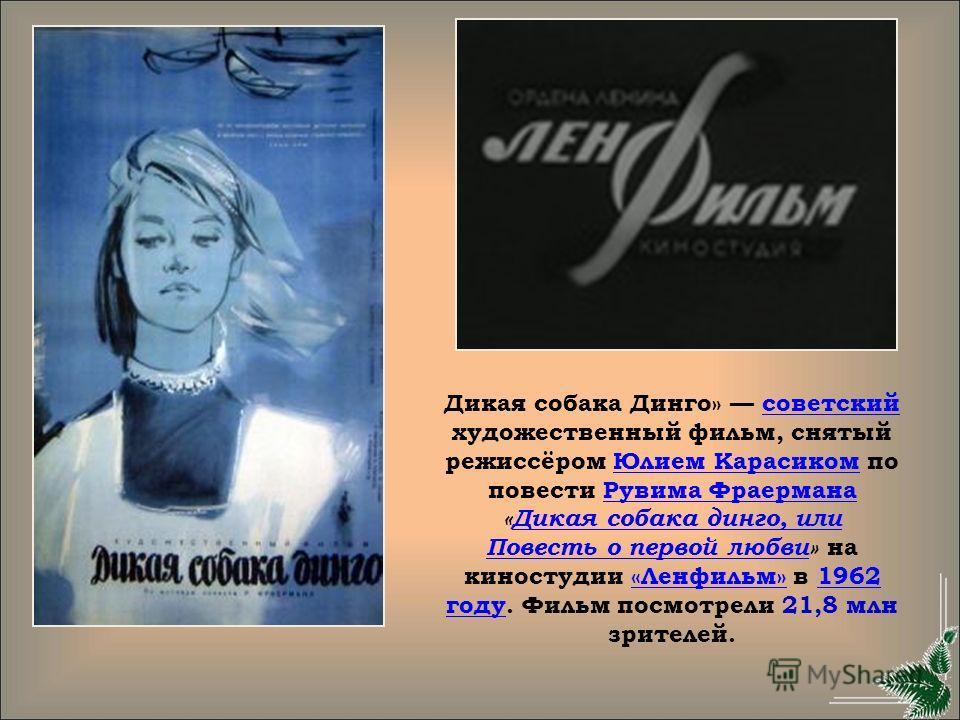 Дикая собака Динго» советский художественный фильм, снятый режиссёром Юлием Карасиком по повести Рувима Фраермана «Дикая собака динго, или Повесть о первой любви» на киностудии «Ленфильм» в 1962 году. Фильм посмотрели 21,8 млн зрителей.советскийЮлием