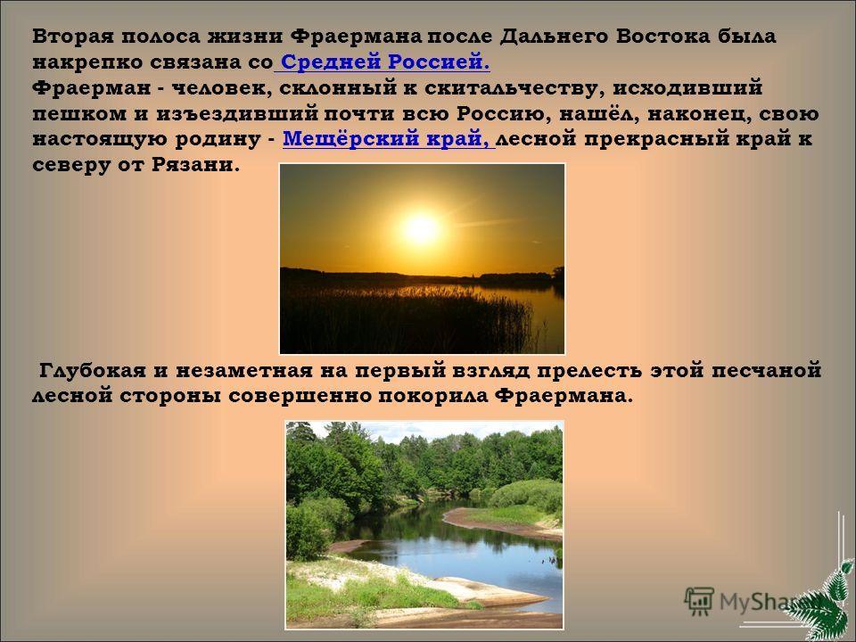 Вторая полоса жизни Фраермана после Дальнего Востока была накрепко связана со Средней Россией. Фраерман - человек, склонный к скитальчеству, исходивший пешком и изъездивший почти всю Россию, нашёл, наконец, свою настоящую родину - Мещёрский край, лес