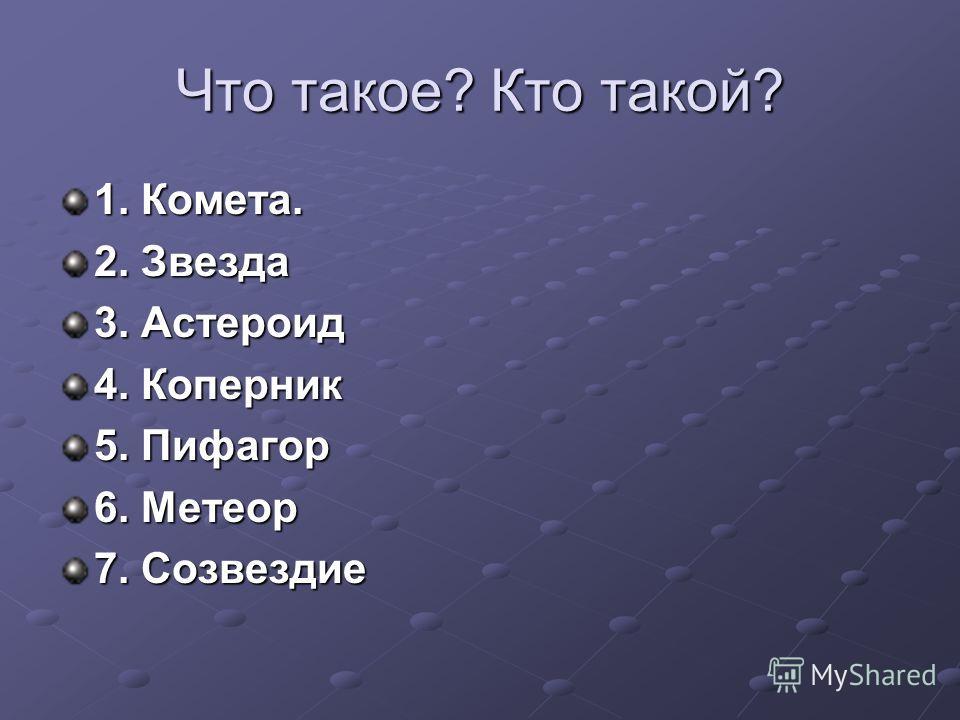 Что такое? Кто такой? 1. Комета. 2. Звезда 3. Астероид 4. Коперник 5. Пифагор 6. Метеор 7. Созвездие