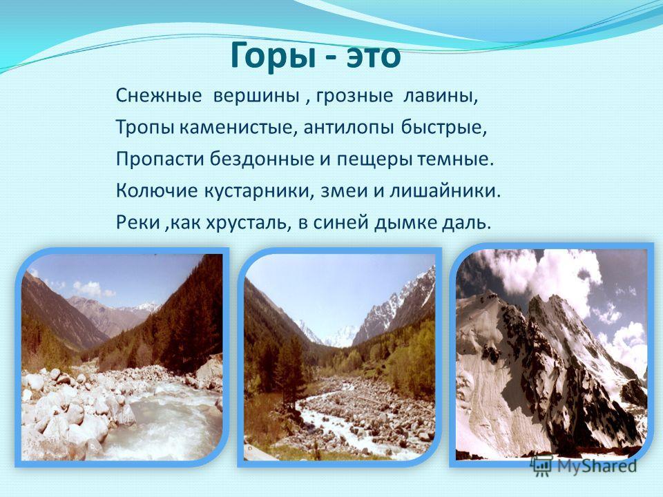 Снежные вершины, грозные лавины, Тропы каменистые, антилопы быстрые, Пропасти бездонные и пещеры темные. Колючие кустарники, змеи и лишайники. Реки,как хрусталь, в синей дымке даль. Горы - это