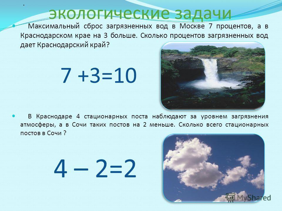 экологические задачи Максимальный сброс загрязненных вод в Москве 7 процентов, а в Краснодарском крае на 3 больше. Сколько процентов загрязненных вод дает Краснодарский край? В Краснодаре 4 стационарных поста наблюдают за уровнем загрязнения атмосфер