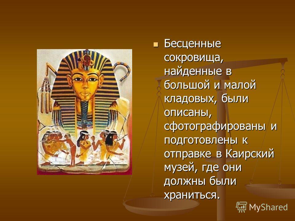 Бесценные сокровища, найденные в большой и малой кладовых, были описаны, сфотографированы и подготовлены к отправке в Каирский музей, где они должны были храниться. Бесценные сокровища, найденные в большой и малой кладовых, были описаны, сфотографиро