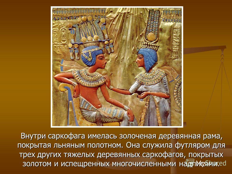 Внутри саркофага имелась золоченая деревянная рама, покрытая льняным полотном. Она служила футляром для трех других тяжелых деревянных саркофагов, покрытых золотом и испещренных многочисленными надписями.