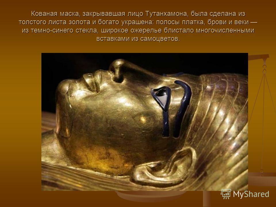 Кованая маска, закрывавшая лицо Тутанхамона, была сделана из толстого листа золота и богато украшена: полосы платка, брови и веки из темно-синего стекла, широкое ожерелье блистало многочисленными вставками из самоцветов.