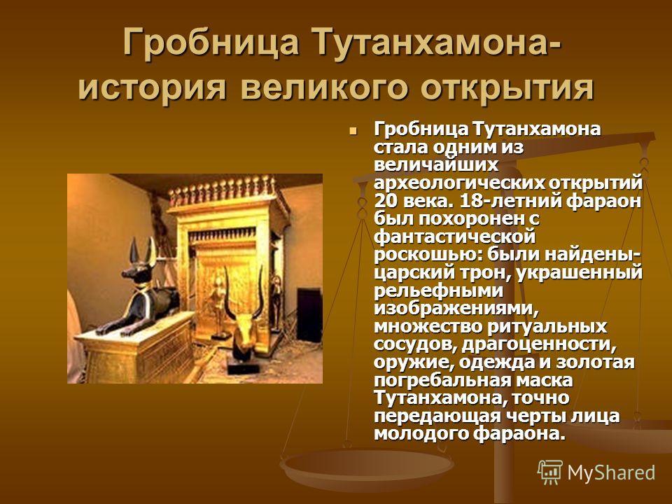 Гробница Тутанхамона- история великого открытия Гробница Тутанхамона- история великого открытия Гробница Тутанхамона стала одним из величайших археологических открытий 20 века. 18-летний фараон был похоронен с фантастической роскошью: были найдены- ц