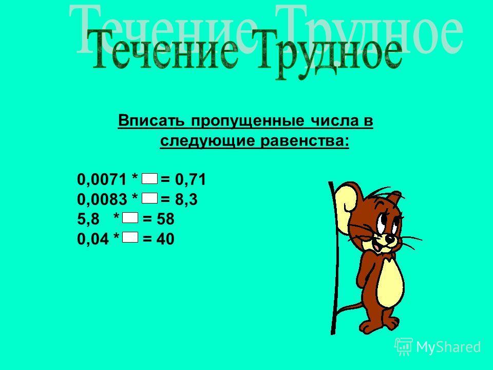 Вписать пропущенные числа в следующие равенства: 0,0071 * = 0,71 0,0083 * = 8,3 5,8 * = 58 0,04 * = 40
