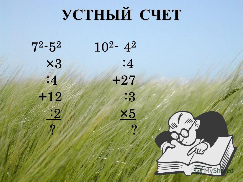 УСТНЫЙ СЧЕТ 7 2 -5 2 ×3 :4 +12 :2 ? 10 2 - 4 2 :4 +27 :3 ×5 ?