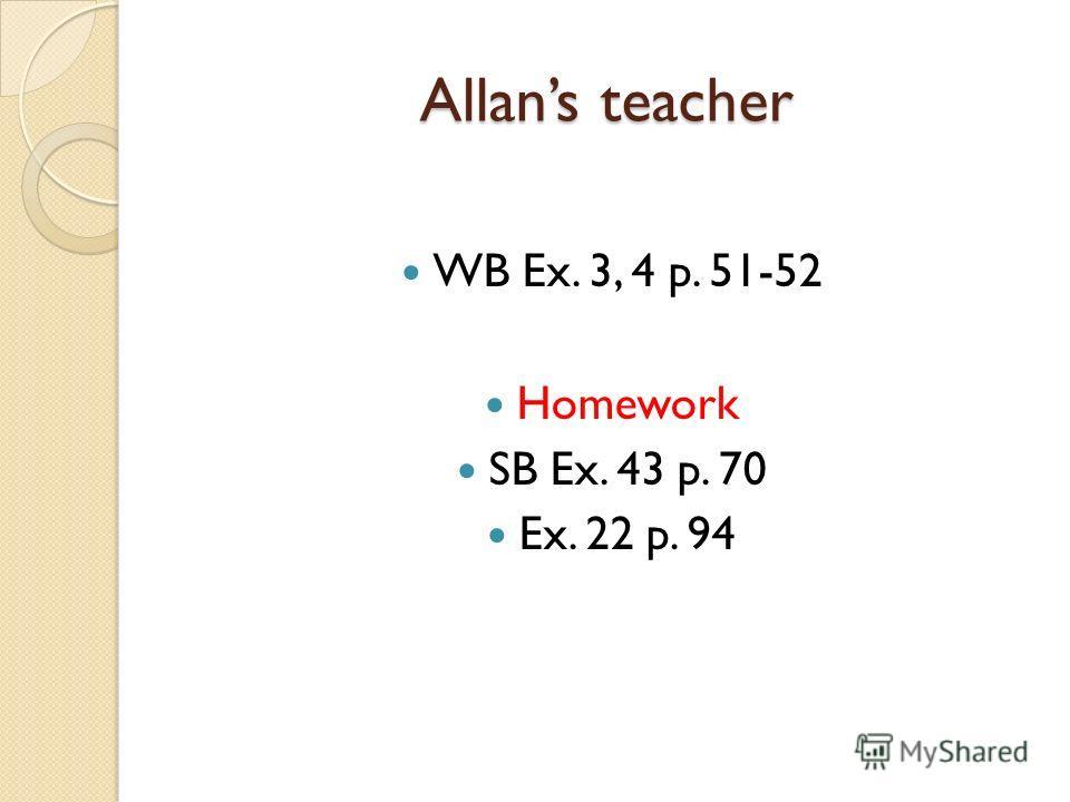 Allans teacher WB Ex. 3, 4 p. 51-52 Homework SB Ex. 43 p. 70 Ex. 22 p. 94