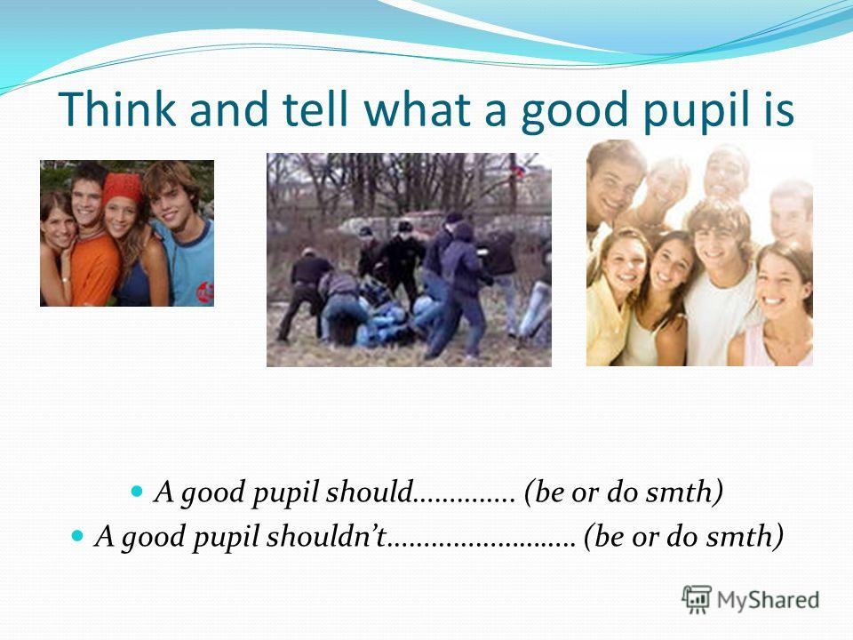 Think and tell what a good pupil is A good pupil should………….. (be or do smth) A good pupil shouldnt…………………….. (be or do smth)