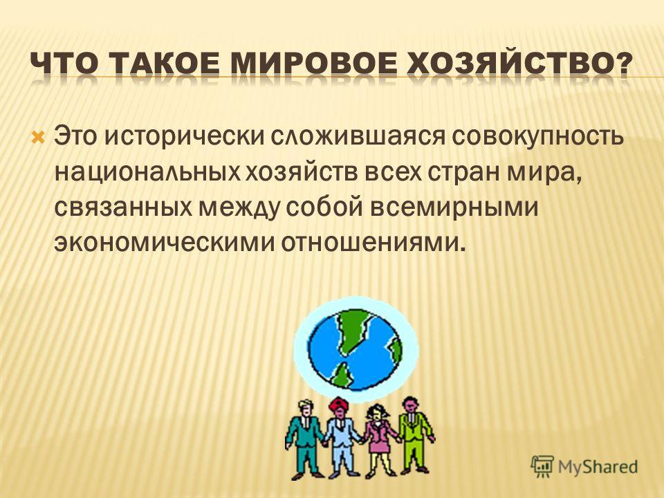 Это исторически сложившаяся совокупность национальных хозяйств всех стран мира, связанных между собой всемирными экономическими отношениями.
