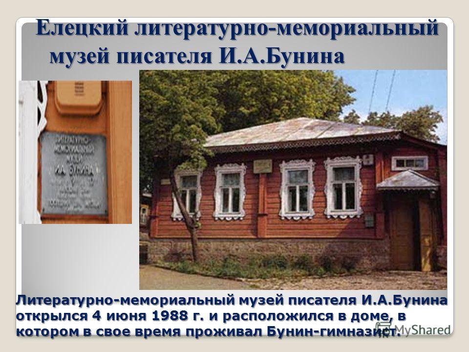 Елецкий литературно-мемориальный музей писателя И.А.Бунина Литературно-мемориальный музей писателя И.А.Бунина открылся 4 июня 1988 г. и расположился в доме, в котором в свое время проживал Бунин-гимназист.