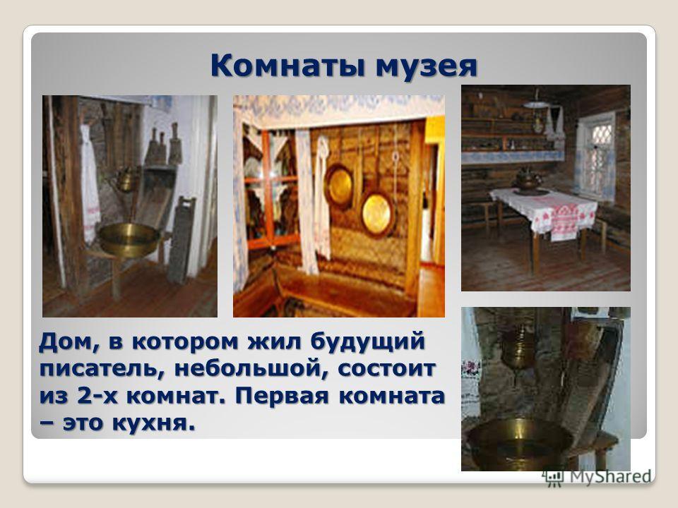 Комнаты музея Дом, в котором жил будущий писатель, небольшой, состоит из 2-х комнат. Первая комната – это кухня.