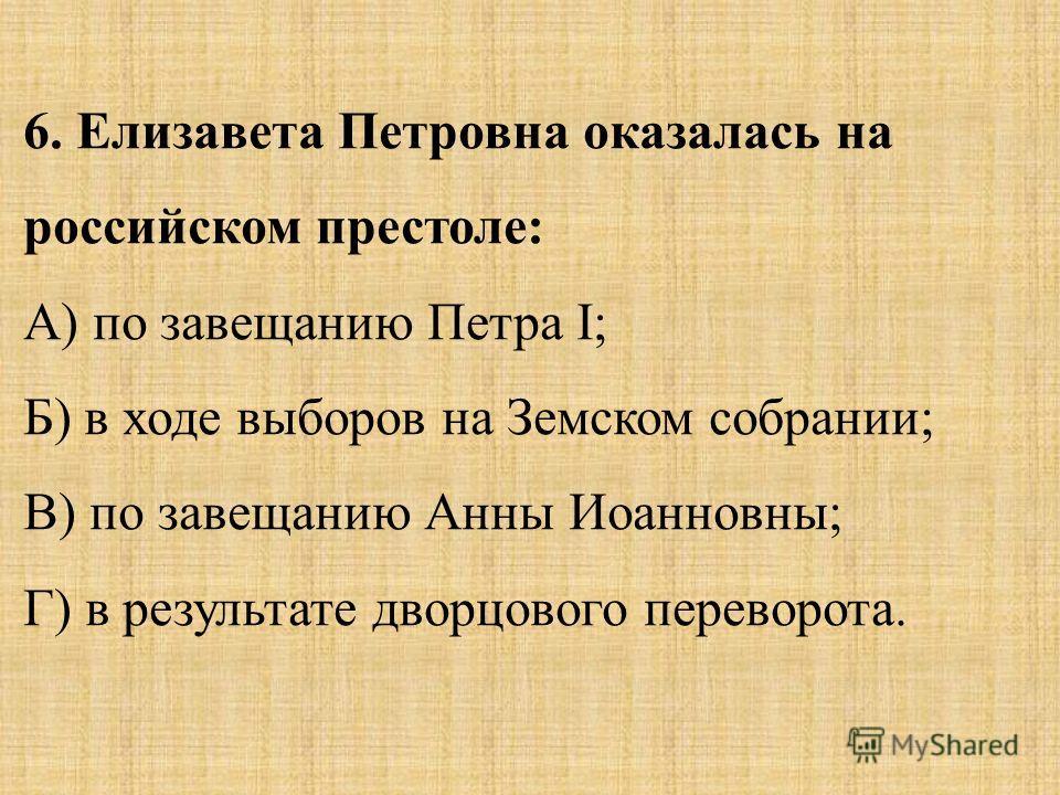 6. Елизавета Петровна оказалась на российском престоле: А) по завещанию Петра I; Б) в ходе выборов на Земском собрании; В) по завещанию Анны Иоанновны; Г) в результате дворцового переворота.