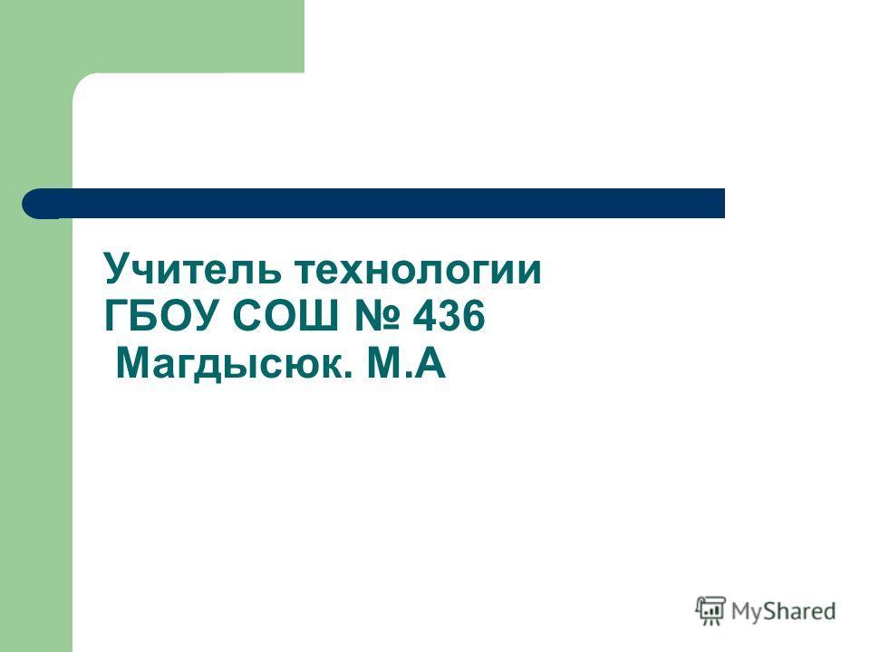 Учитель технологии ГБОУ СОШ 436 Магдысюк. М.А