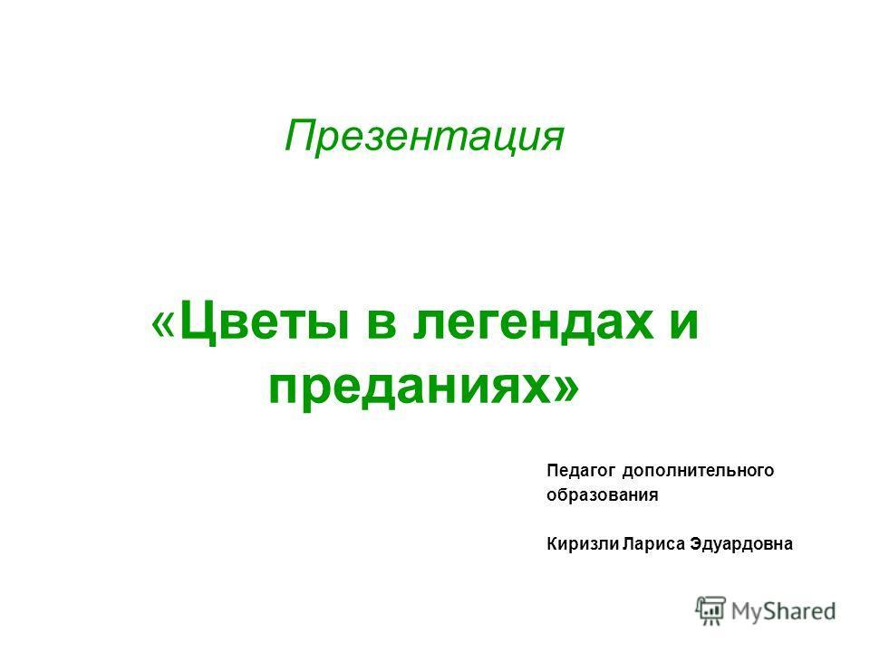 Презентация «Цветы в легендах и преданиях» Педагог дополнительного образования Киризли Лариса Эдуардовна