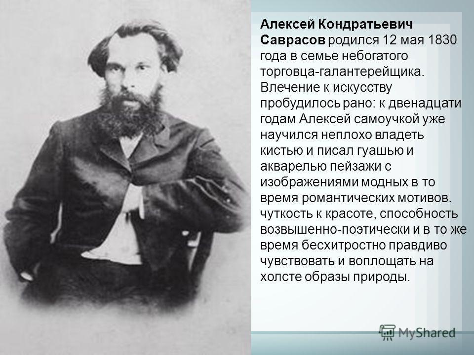 Алексей Кондратьевич Саврасов родился 12 мая 1830 года в семье небогатого торговца-галантерейщика. Влечение к искусству пробудилось рано: к двенадцати годам Алексей самоучкой уже научился неплохо владеть кистью и писал гуашью и акварелью пейзажи с из
