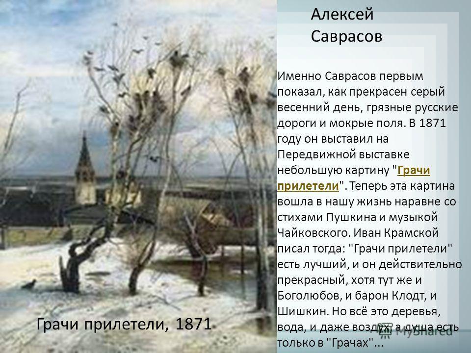 Алексей Саврасов Грачи прилетели, 1871 Именно Саврасов первым показал, как прекрасен серый весенний день, грязные русские дороги и мокрые поля. В 1871 году он выставил на Передвижной выставке небольшую картину
