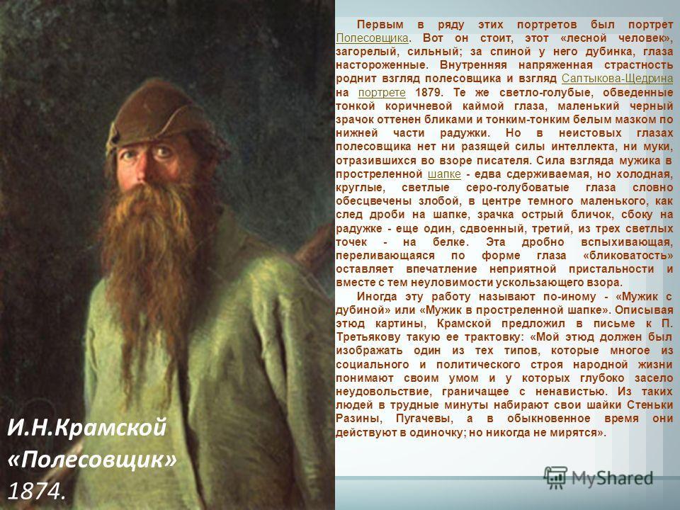 И.Н.Крамской «Полесовщик» 1874. Первым в ряду этих портретов был портрет Полесовщика. Вот он стоит, этот «лесной человек», загорелый, сильный; за спиной у него дубинка, глаза настороженные. Внутренняя напряженная страстность роднит взгляд полесовщика
