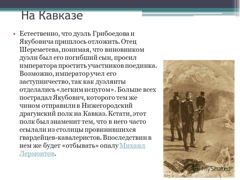 На Кавказе Естественно, что дуэль Грибоедова и Якубовича пришлось отложить. Отец Шереметева, понимая, что виновником дуэли был его погибший сын, просил императора простить участников поединка. Возможно, император учел его заступничество, так как дуэл