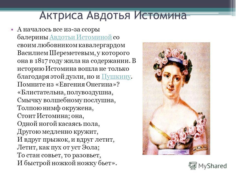 Актриса Авдотья Истомина А началось все из-за ссоры балерины Авдотьи Истоминой со своим любовником кавалергардом Василием Шереметевым, у которого она в 1817 году жила на содержании. В историю Истомина вошла не только благодаря этой дуэли, но и Пушкин