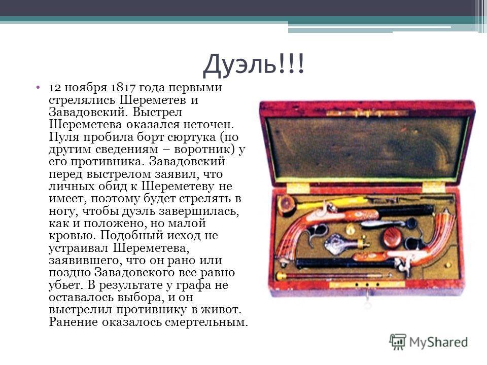 Дуэль!!! 12 ноября 1817 года первыми стрелялись Шереметев и Завадовский. Выстрел Шереметева оказался неточен. Пуля пробила борт сюртука (по другим сведениям – воротник) у его противника. Завадовский перед выстрелом заявил, что личных обид к Шереметев