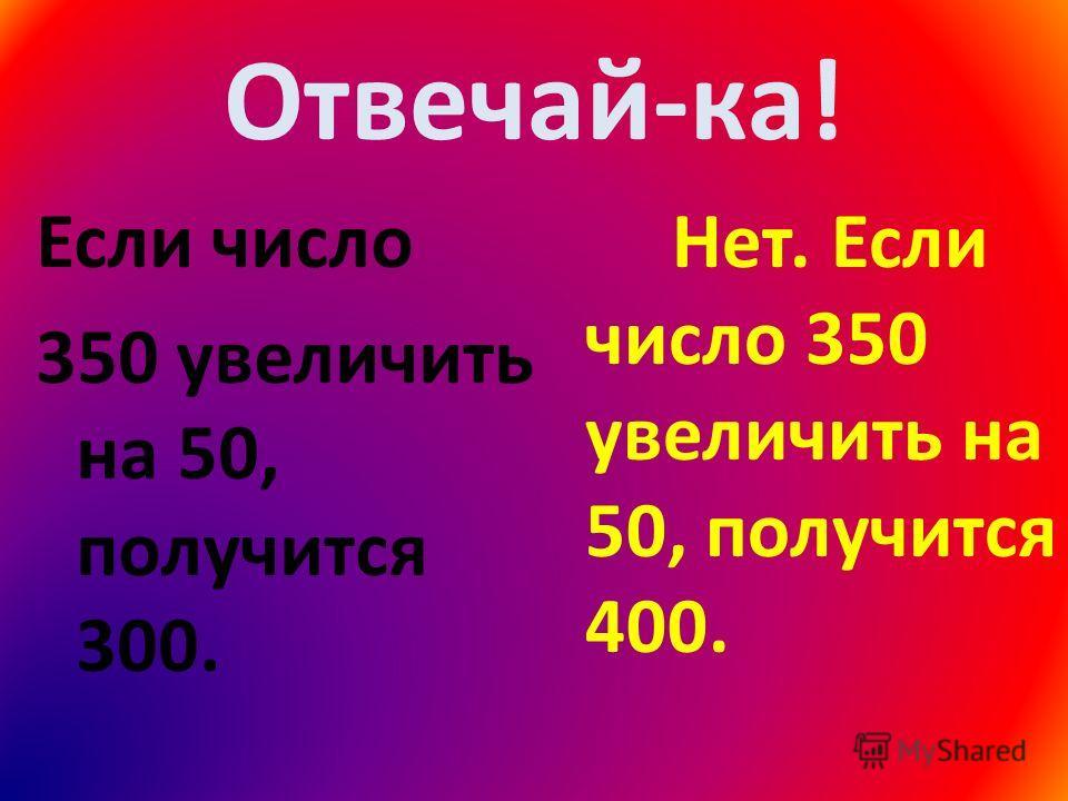 Отвечай-ка! Если число 350 увеличить на 50, получится 300. Нет. Если число 350 увеличить на 50, получится 400.