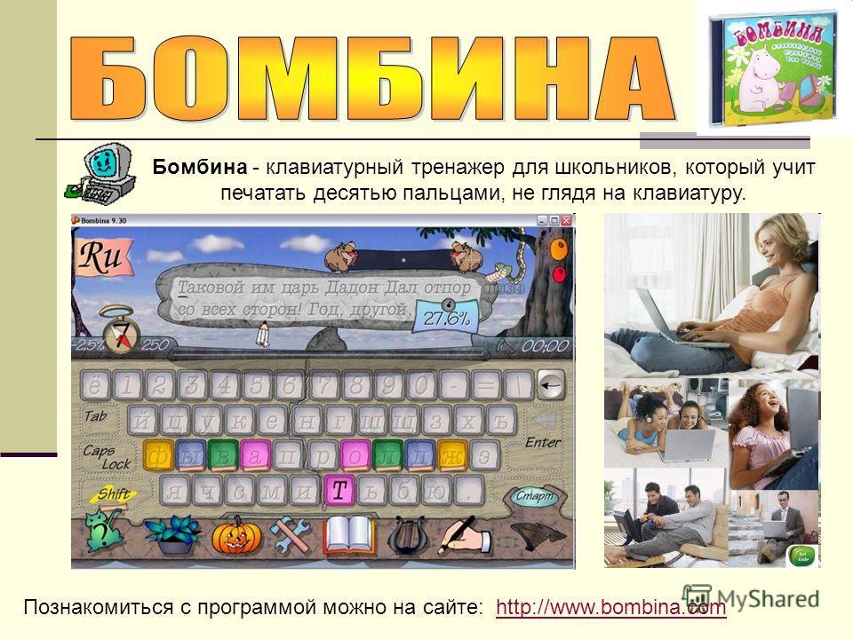Познакомиться с программой можно на сайте: http://www.bombina.comhttp://www.bombina.com Бомбина - клавиатурный тренажер для школьников, который учит печатать десятью пальцами, не глядя на клавиатуру.