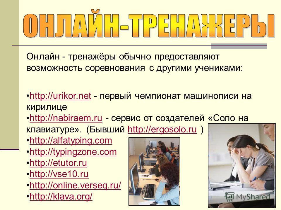 Онлайн - тренажёры обычно предоставляют возможность соревнования с другими учениками: http://urikor.net - первый чемпионат машинописи на кирилицеhttp://urikor.net http://nabiraem.ru - сервис от создателей «Соло на клавиатуре». (Бывший http://ergosolo