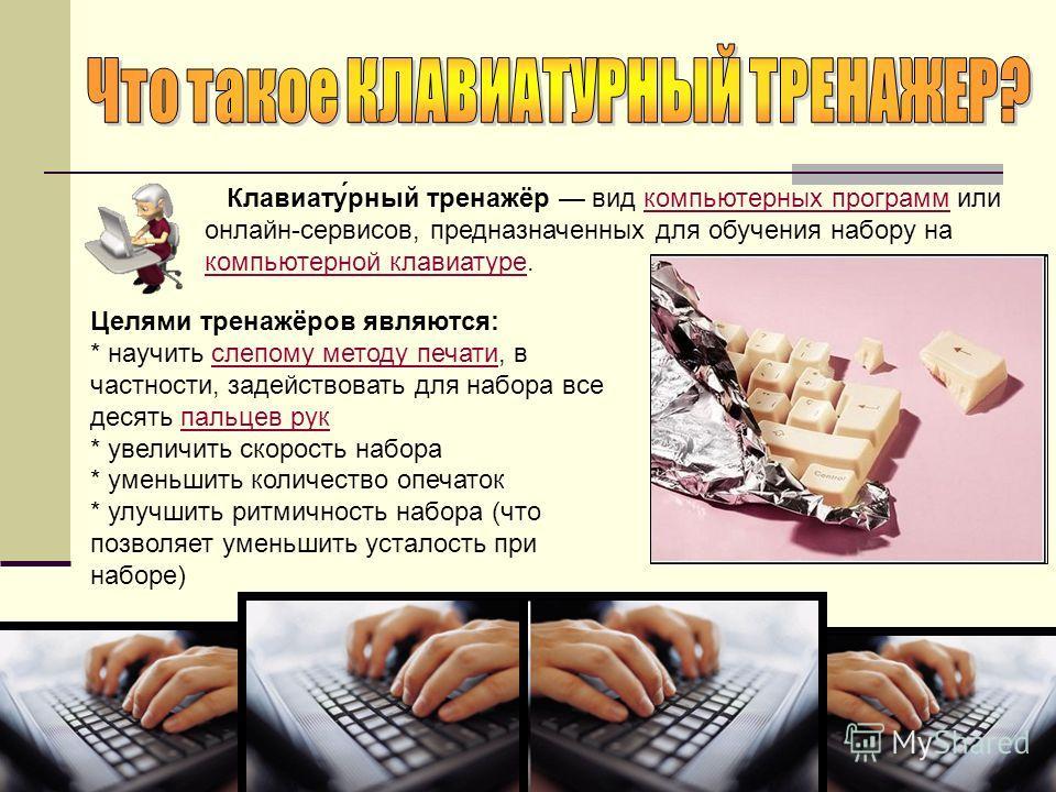 Клавиату́рный тренажёр вид компьютерных программ или онлайн-сервисов, предназначенных для обучения набору на компьютерной клавиатуре.компьютерных программ компьютерной клавиатуре Целями тренажёров являются: * научить слепому методу печати, в частност