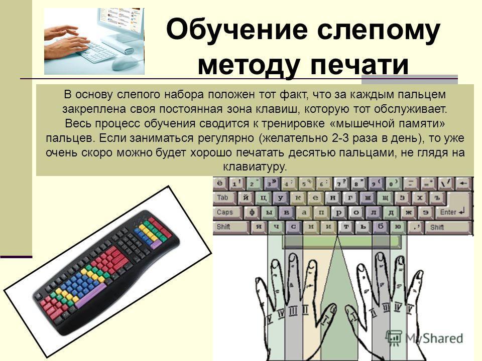 Обучение слепому методу печати В основу слепого набора положен тот факт, что за каждым пальцем закреплена своя постоянная зона клавиш, которую тот обслуживает. Весь процесс обучения сводится к тренировке «мышечной памяти» пальцев. Если заниматься рег