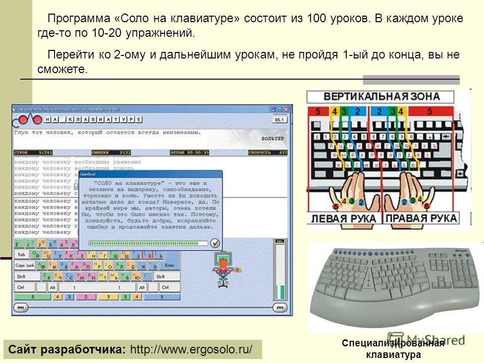 Программа «Соло на клавиатуре» состоит из 100 уроков. В каждом уроке где-то по 10-20 упражнений. Перейти ко 2-ому и дальнейшим урокам, не пройдя 1-ый до конца, вы не сможете. Сайт разработчика: http://www.ergosolo.ru/ Специализированная клавиатура