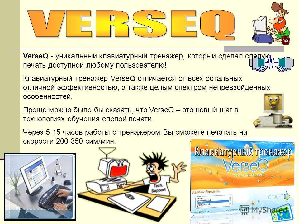 VerseQ - уникальный клавиатурный тренажер, который сделал слепую печать доступной любому пользователю! Клавиатурный тренажер VerseQ отличается от всех остальных отличной эффективностью, а также целым спектром непревзойденных особенностей. Проще можно