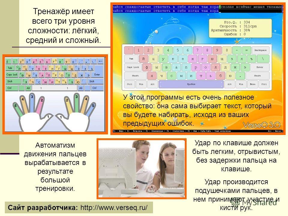 Тренажёр имеет всего три уровня сложности: лёгкий, средний и сложный. У этой программы есть очень полезное свойство: она сама выбирает текст, который вы будете набирать, исходя из ваших предыдущих ошибок. Сайт разработчика: http://www.verseq.ru/ Авто