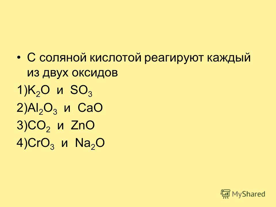 С соляной кислотой реагируют каждый из двух оксидов 1)K 2 O и SO 3 2)Al 2 O 3 и CaO 3)CO 2 и ZnO 4)CrO 3 и Na 2 O