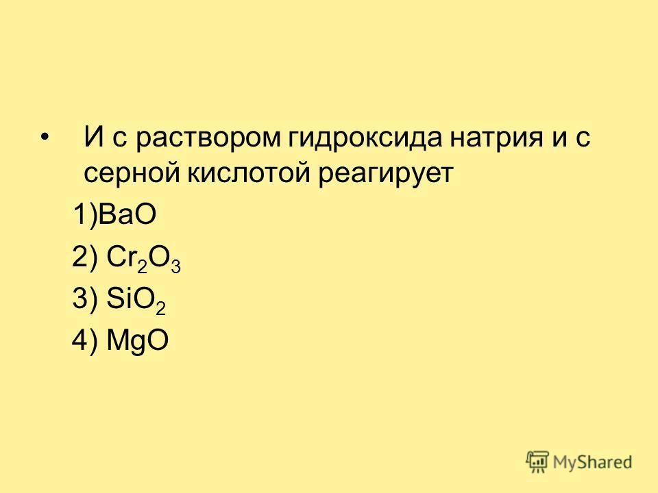 И с раствором гидроксида натрия и с серной кислотой реагирует 1)ВаO 2) Cr 2 O 3 3) SiO 2 4) MgO