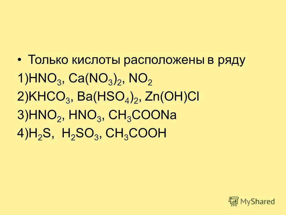 Только кислоты расположены в ряду 1)HNO 3, Ca(NO 3 ) 2, NO 2 2)KHCO 3, Ba(HSO 4 ) 2, Zn(OH)Cl 3)HNO 2, HNO 3, CH 3 COONa 4)H 2 S, Н 2 SO 3, CH 3 COOH