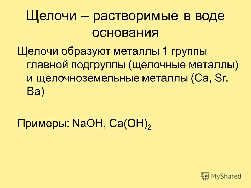 Щелочи – растворимые в воде основания Щелочи образуют металлы 1 группы главной подгруппы (щелочные металлы) и щелочноземельные металлы (Ca, Sr, Ba) Примеры: NaOH, Ca(OH) 2