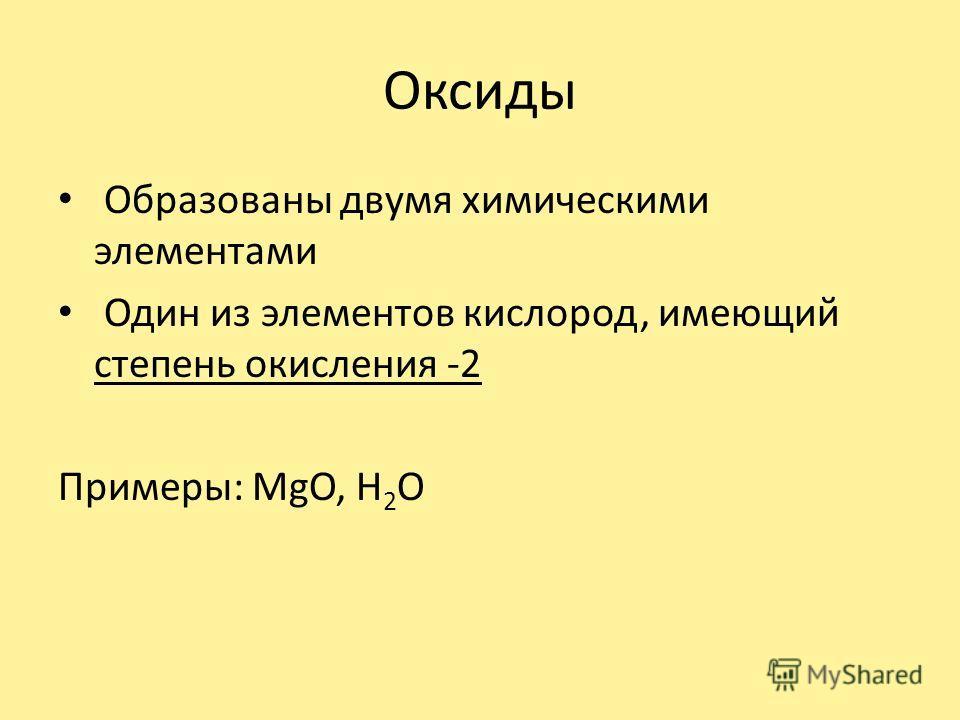 Оксиды Образованы двумя химическими элементами Один из элементов кислород, имеющий степень окисления -2 Примеры: MgO, H 2 O