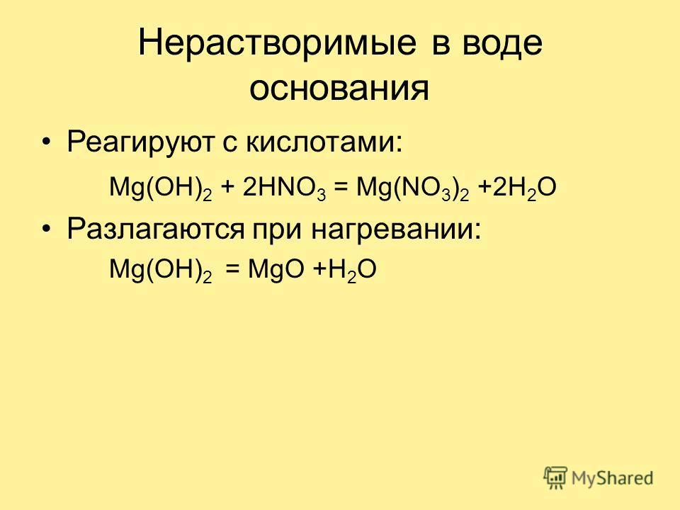 Нерастворимые в воде основания Реагируют с кислотами: Mg(OH) 2 + 2HNO 3 = Mg(NO 3 ) 2 +2H 2 O Разлагаются при нагревании: Mg(OH) 2 = MgO +H 2 O