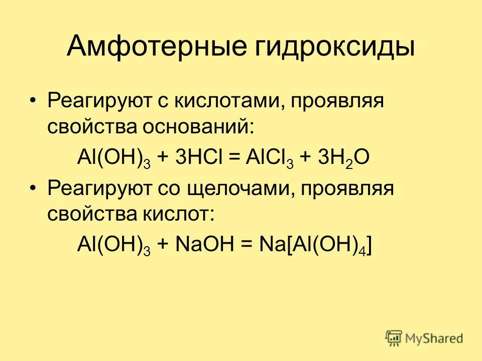 Амфотерные гидроксиды Реагируют с кислотами, проявляя свойства оснований: Al(OH) 3 + 3HCl = AlCl 3 + 3H 2 O Реагируют со щелочами, проявляя свойства кислот: Al(OH) 3 + NaOH = Na[Al(OH) 4 ]