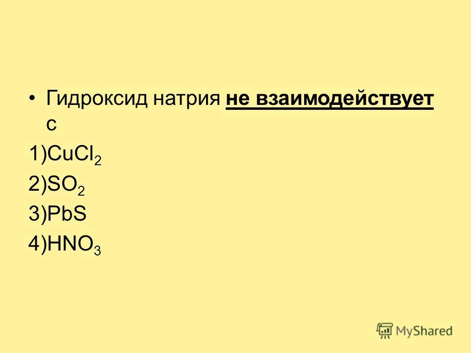 Гидроксид натрия не взаимодействует с 1)CuCl 2 2)SO 2 3)PbS 4)HNO 3