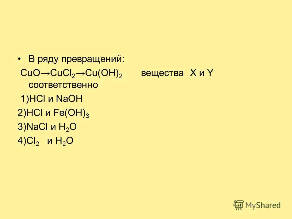 В ряду превращений: CuOCuCl 2Cu(OH) 2 вещества X и Y соответственно 1)НСl и NaOH 2)HCl и Fe(OH) 3 3)NaCl и Н 2 O 4)Cl 2 и H 2 O