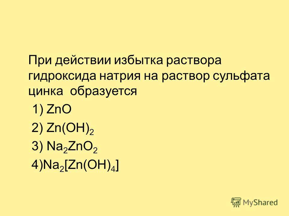 При действии избытка раствора гидроксида натрия на раствор сульфата цинка образуется 1) ZnO 2) Zn(OH) 2 3) Na 2 ZnO 2 4)Na 2 [Zn(OH) 4 ]