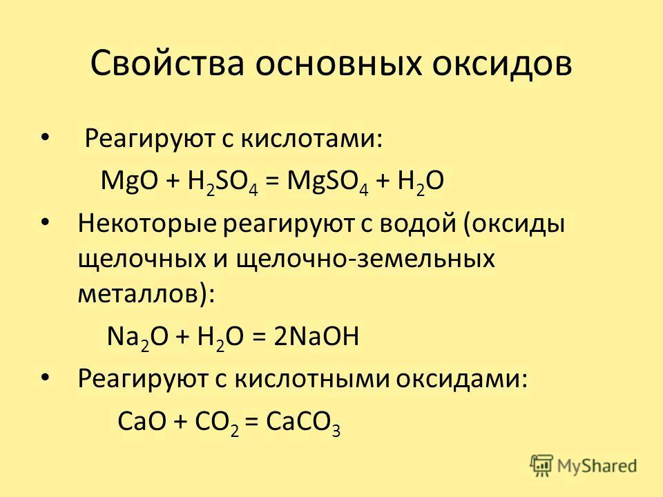 Свойства основных оксидов Реагируют с кислотами: MgO + H 2 SO 4 = MgSO 4 + H 2 O Некоторые реагируют с водой (оксиды щелочных и щелочно-земельных металлов): Na 2 O + H 2 O = 2NaOH Реагируют с кислотными оксидами: CaO + CO 2 = CaCO 3