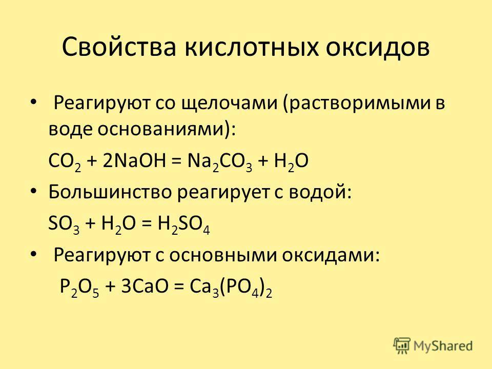 Свойства кислотных оксидов Реагируют со щелочами (растворимыми в воде основаниями): CO 2 + 2NaOH = Na 2 CO 3 + H 2 O Большинство реагирует с водой: SO 3 + H 2 O = H 2 SO 4 Реагируют с основными оксидами: P 2 O 5 + 3CaO = Ca 3 (PO 4 ) 2