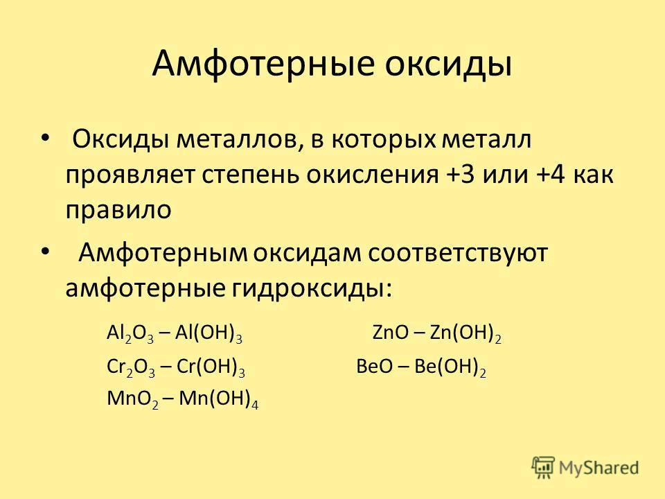 Амфотерные оксиды Оксиды металлов, в которых металл проявляет степень окисления +3 или +4 как правило Амфотерным оксидам соответствуют амфотерные гидроксиды: Al 2 O 3 – Al(OH) 3 ZnO – Zn(OH) 2 Cr 2 O 3 – Cr(OH) 3 BeO – Be(OH) 2 MnO 2 – Mn(OH) 4